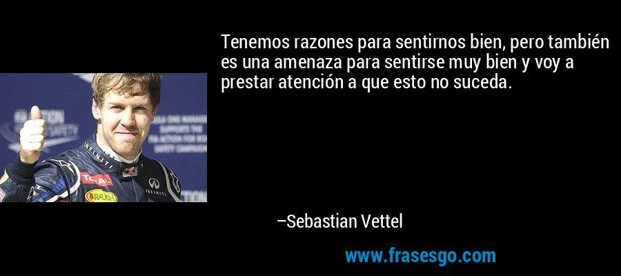 Tenemos razones para sentirnos bien, pero también es una amenaza para sentirse muy bien y voy a prestar atención a que esto no suceda. – Sebastian Vettel