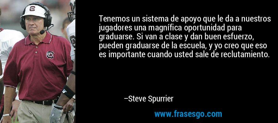 Tenemos un sistema de apoyo que le da a nuestros jugadores una magnífica oportunidad para graduarse. Si van a clase y dan buen esfuerzo, pueden graduarse de la escuela, y yo creo que eso es importante cuando usted sale de reclutamiento. – Steve Spurrier