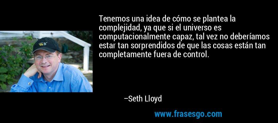 Tenemos una idea de cómo se plantea la complejidad, ya que si el universo es computacionalmente capaz, tal vez no deberíamos estar tan sorprendidos de que las cosas están tan completamente fuera de control. – Seth Lloyd