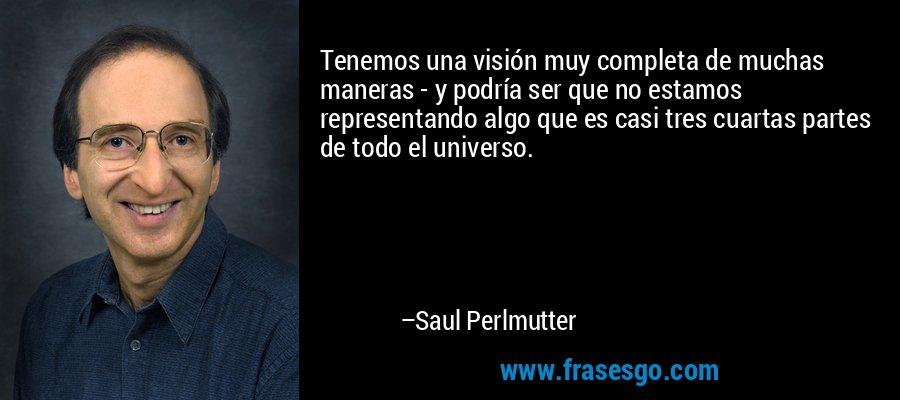Tenemos una visión muy completa de muchas maneras - y podría ser que no estamos representando algo que es casi tres cuartas partes de todo el universo. – Saul Perlmutter