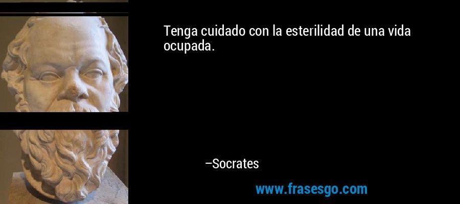 Tenga cuidado con la esterilidad de una vida ocupada. – Socrates