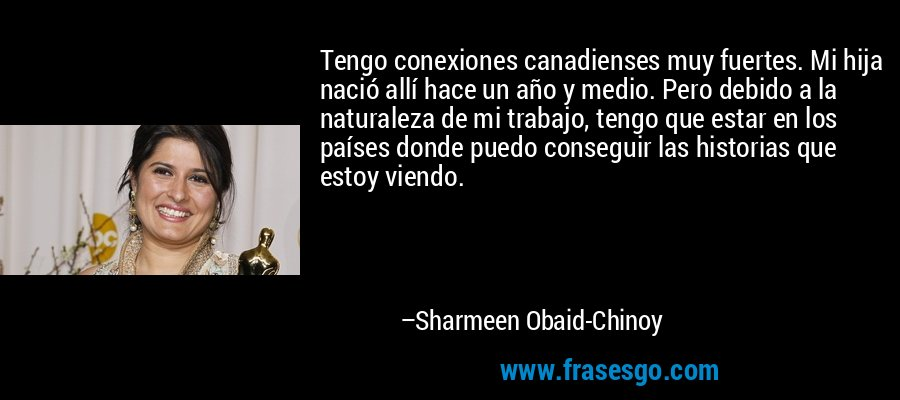 Tengo conexiones canadienses muy fuertes. Mi hija nació allí hace un año y medio. Pero debido a la naturaleza de mi trabajo, tengo que estar en los países donde puedo conseguir las historias que estoy viendo. – Sharmeen Obaid-Chinoy