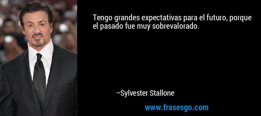 Tengo grandes expectativas para el futuro, porque el pasado fue muy sobrevalorado. – Sylvester Stallone