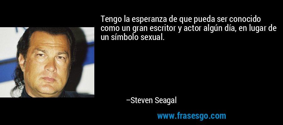 Tengo la esperanza de que pueda ser conocido como un gran escritor y actor algún día, en lugar de un símbolo sexual. – Steven Seagal
