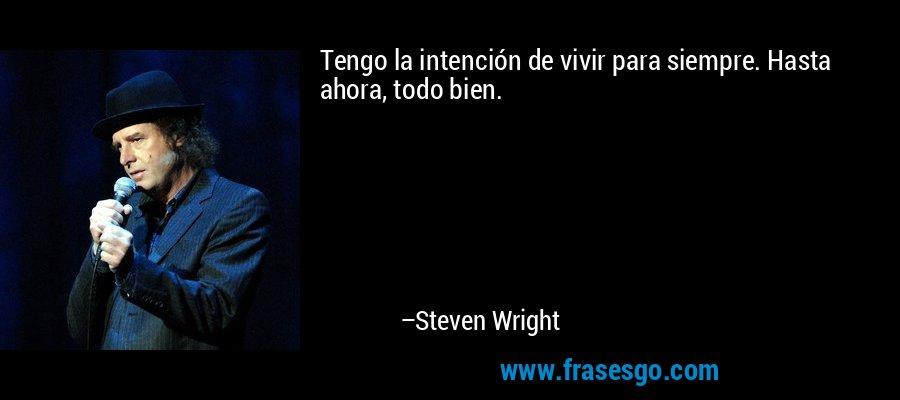 Tengo la intención de vivir para siempre. Hasta ahora, todo bien. – Steven Wright