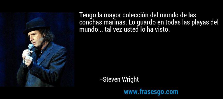 Tengo la mayor colección del mundo de las conchas marinas. Lo guardo en todas las playas del mundo... tal vez usted lo ha visto. – Steven Wright