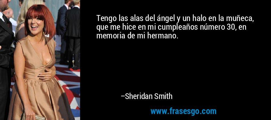 Tengo las alas del ángel y un halo en la muñeca, que me hice en mi cumpleaños número 30, en memoria de mi hermano. – Sheridan Smith