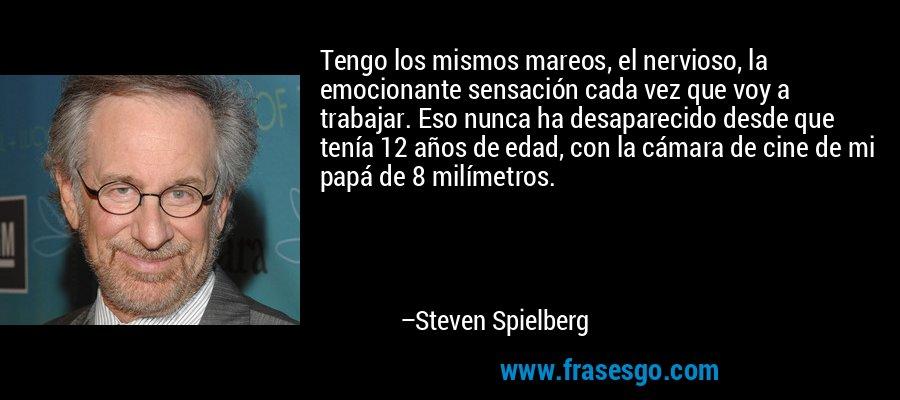 Tengo los mismos mareos, el nervioso, la emocionante sensación cada vez que voy a trabajar. Eso nunca ha desaparecido desde que tenía 12 años de edad, con la cámara de cine de mi papá de 8 milímetros. – Steven Spielberg