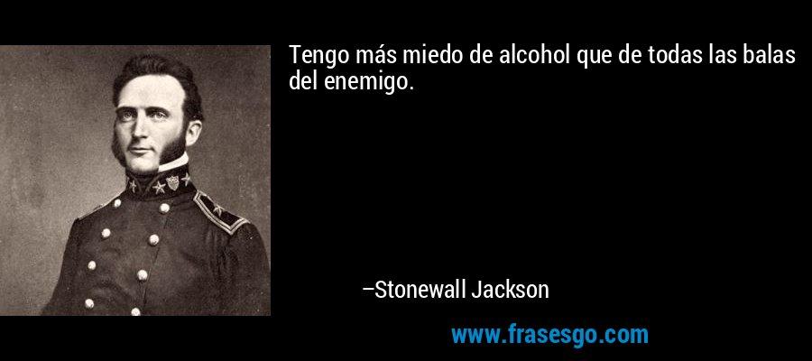 Tengo más miedo de alcohol que de todas las balas del enemigo. – Stonewall Jackson