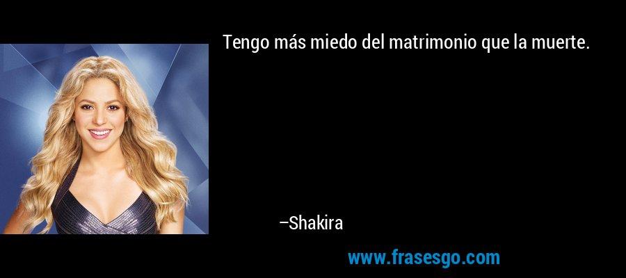 Tengo más miedo del matrimonio que la muerte. – Shakira