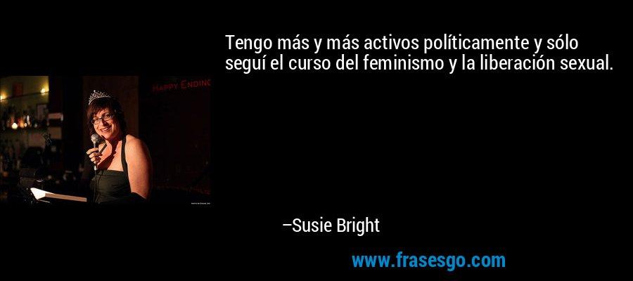 Tengo más y más activos políticamente y sólo seguí el curso del feminismo y la liberación sexual. – Susie Bright