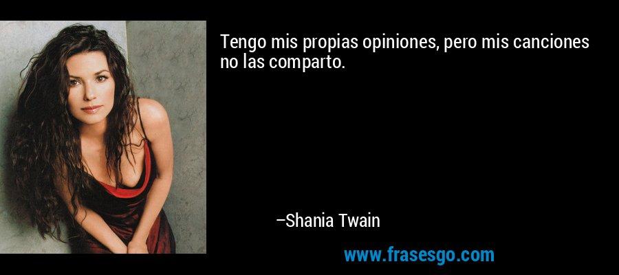 Tengo mis propias opiniones, pero mis canciones no las comparto. – Shania Twain