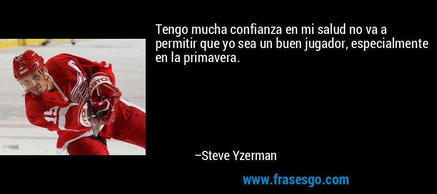 Tengo mucha confianza en mi salud no va a permitir que yo sea un buen jugador, especialmente en la primavera. – Steve Yzerman