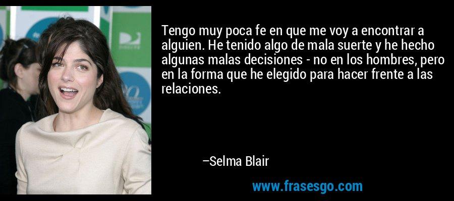 Tengo muy poca fe en que me voy a encontrar a alguien. He tenido algo de mala suerte y he hecho algunas malas decisiones - no en los hombres, pero en la forma que he elegido para hacer frente a las relaciones. – Selma Blair