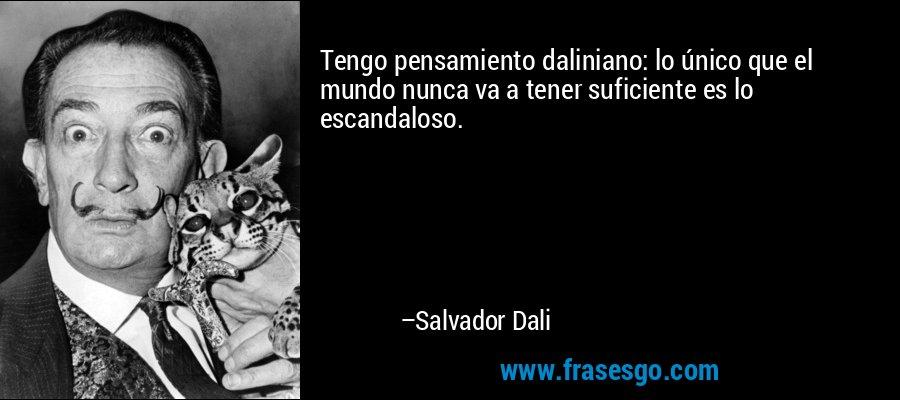 Tengo pensamiento daliniano: lo único que el mundo nunca va a tener suficiente es lo escandaloso. – Salvador Dali