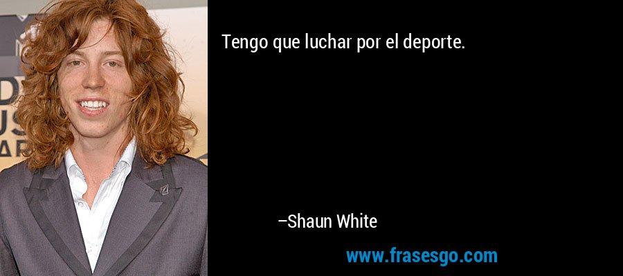 Tengo que luchar por el deporte. – Shaun White