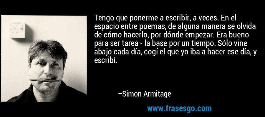 Tengo que ponerme a escribir, a veces. En el espacio entre poemas, de alguna manera se olvida de cómo hacerlo, por dónde empezar. Era bueno para ser tarea - la base por un tiempo. Sólo vine abajo cada día, cogí el que yo iba a hacer ese día, y escribí. – Simon Armitage