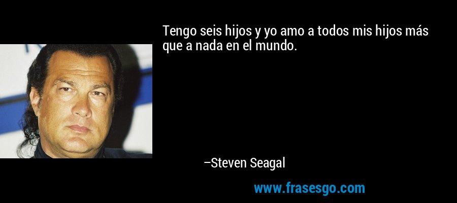 Tengo seis hijos y yo amo a todos mis hijos más que a nada en el mundo. – Steven Seagal