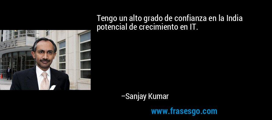 Tengo un alto grado de confianza en la India potencial de crecimiento en IT. – Sanjay Kumar