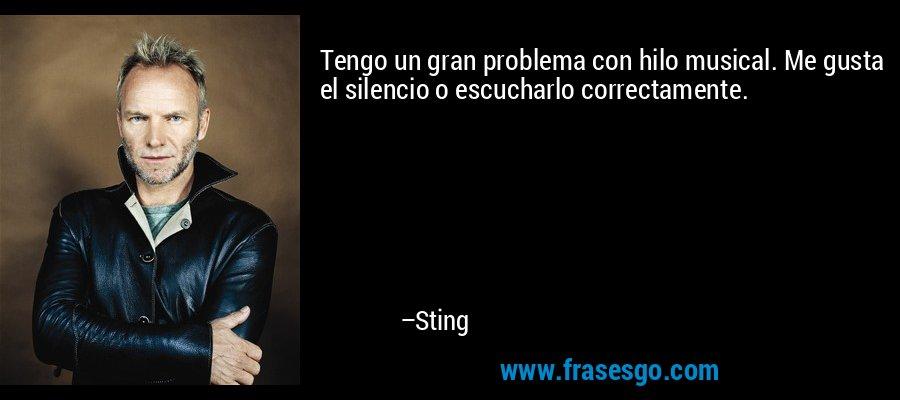 Tengo un gran problema con hilo musical. Me gusta el silencio o escucharlo correctamente. – Sting