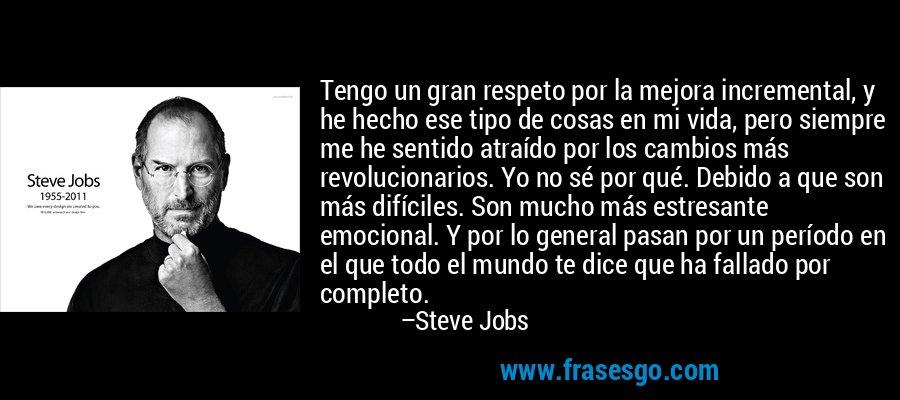 Tengo un gran respeto por la mejora incremental, y he hecho ese tipo de cosas en mi vida, pero siempre me he sentido atraído por los cambios más revolucionarios. Yo no sé por qué. Debido a que son más difíciles. Son mucho más estresante emocional. Y por lo general pasan por un período en el que todo el mundo te dice que ha fallado por completo. – Steve Jobs