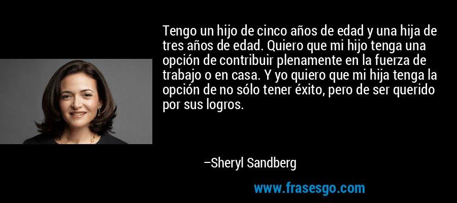 Tengo un hijo de cinco años de edad y una hija de tres años de edad. Quiero que mi hijo tenga una opción de contribuir plenamente en la fuerza de trabajo o en casa. Y yo quiero que mi hija tenga la opción de no sólo tener éxito, pero de ser querido por sus logros. – Sheryl Sandberg