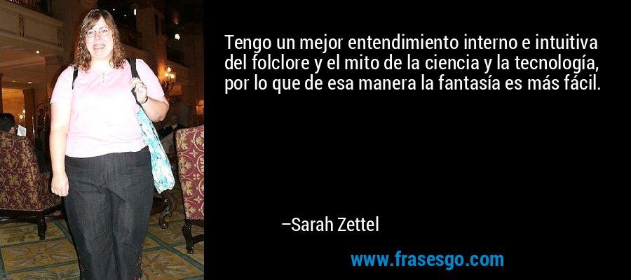 Tengo un mejor entendimiento interno e intuitiva del folclore y el mito de la ciencia y la tecnología, por lo que de esa manera la fantasía es más fácil. – Sarah Zettel