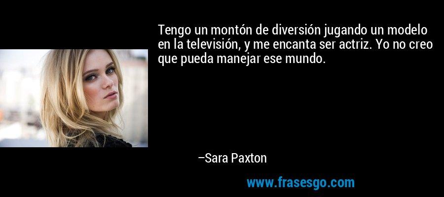 Tengo un montón de diversión jugando un modelo en la televisión, y me encanta ser actriz. Yo no creo que pueda manejar ese mundo. – Sara Paxton