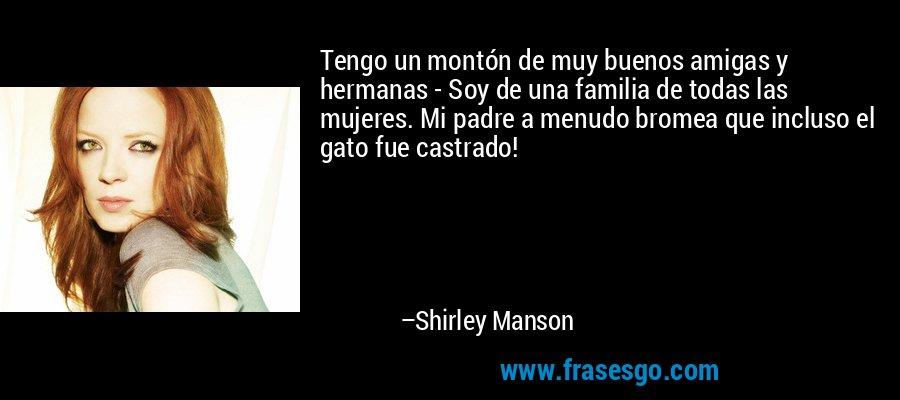 Tengo un montón de muy buenos amigas y hermanas - Soy de una familia de todas las mujeres. Mi padre a menudo bromea que incluso el gato fue castrado! – Shirley Manson