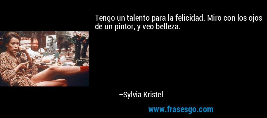 Tengo un talento para la felicidad. Miro con los ojos de un pintor, y veo belleza. – Sylvia Kristel