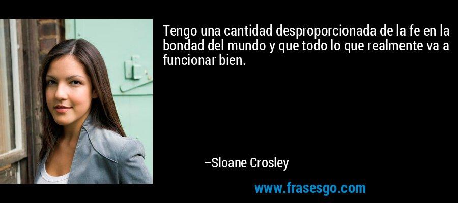 Tengo una cantidad desproporcionada de la fe en la bondad del mundo y que todo lo que realmente va a funcionar bien. – Sloane Crosley