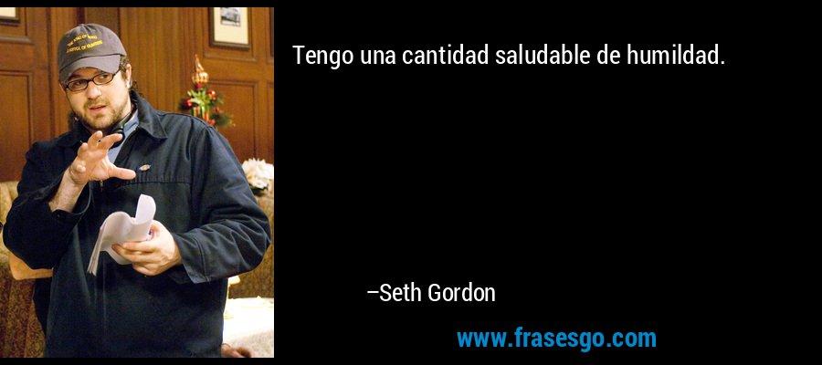Tengo una cantidad saludable de humildad. – Seth Gordon