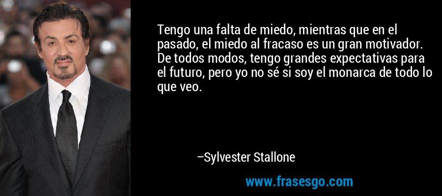 Tengo una falta de miedo, mientras que en el pasado, el miedo al fracaso es un gran motivador. De todos modos, tengo grandes expectativas para el futuro, pero yo no sé si soy el monarca de todo lo que veo. – Sylvester Stallone