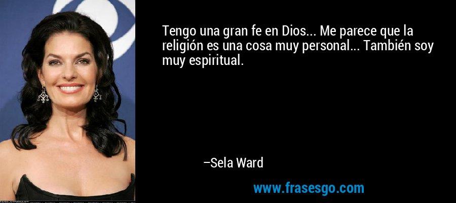 Tengo una gran fe en Dios... Me parece que la religión es una cosa muy personal... También soy muy espiritual. – Sela Ward