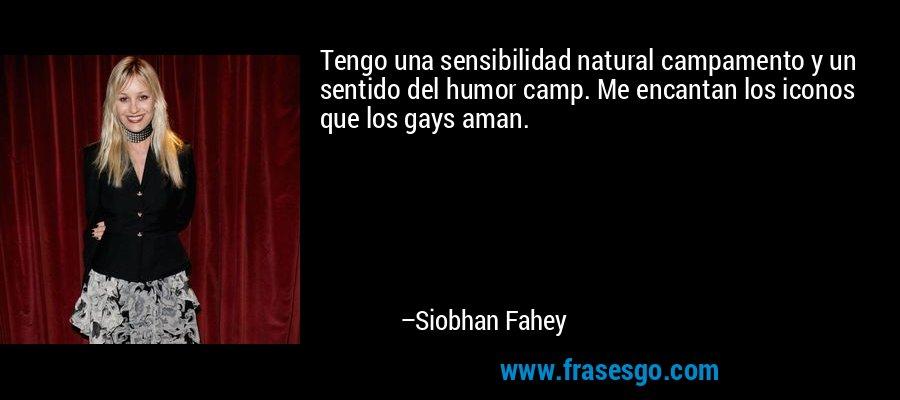 Tengo una sensibilidad natural campamento y un sentido del humor camp. Me encantan los iconos que los gays aman. – Siobhan Fahey