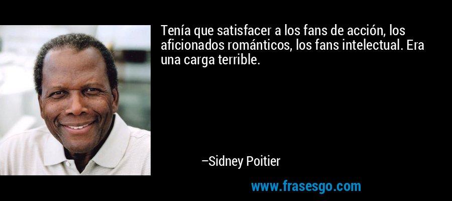 Tenía que satisfacer a los fans de acción, los aficionados románticos, los fans intelectual. Era una carga terrible. – Sidney Poitier