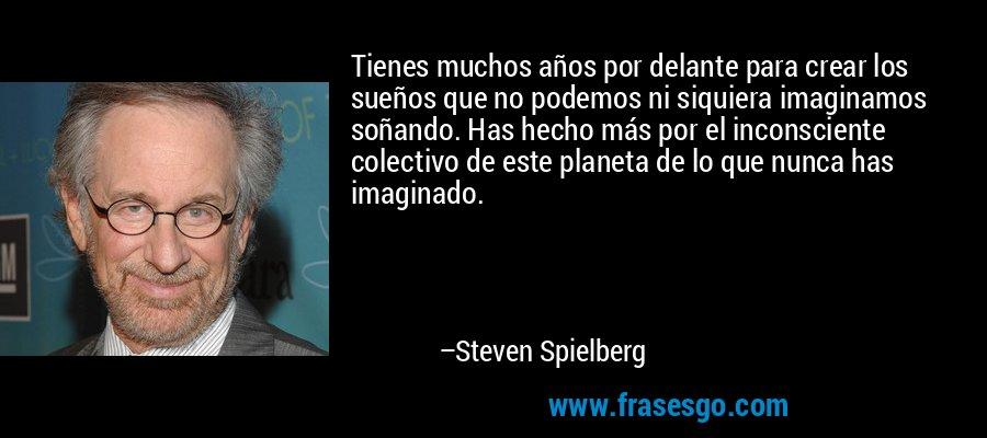 Tienes muchos años por delante para crear los sueños que no podemos ni siquiera imaginamos soñando. Has hecho más por el inconsciente colectivo de este planeta de lo que nunca has imaginado. – Steven Spielberg