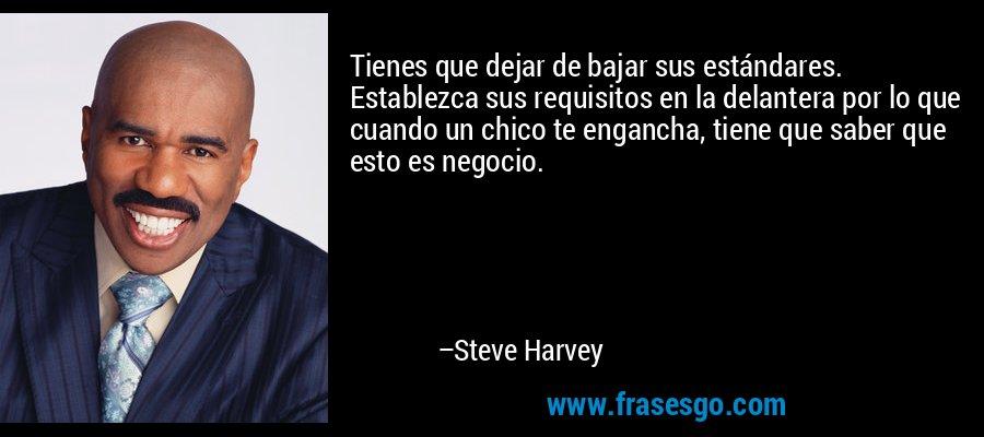 Tienes que dejar de bajar sus estándares. Establezca sus requisitos en la delantera por lo que cuando un chico te engancha, tiene que saber que esto es negocio. – Steve Harvey