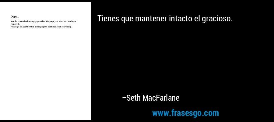 Tienes que mantener intacto el gracioso. – Seth MacFarlane