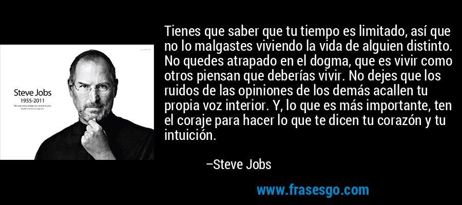 Tienes que saber que tu tiempo es limitado, así que no lo malgastes viviendo la vida de alguien distinto. No quedes atrapado en el dogma, que es vivir como otros piensan que deberías vivir. No dejes que los ruidos de las opiniones de los demás acallen tu propia voz interior. Y, lo que es más importante, ten el coraje para hacer lo que te dicen tu corazón y tu intuición. – Steve Jobs