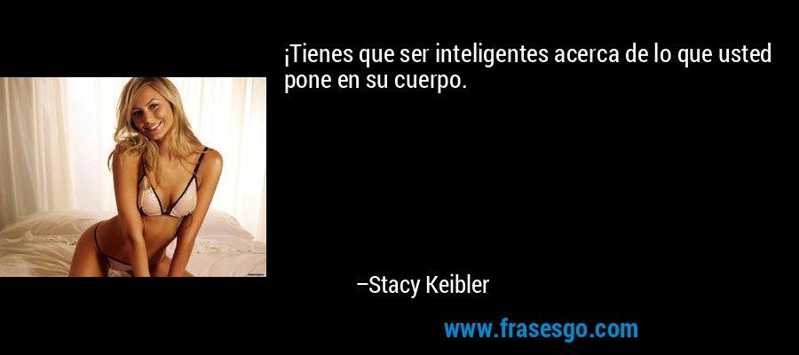 ¡Tienes que ser inteligentes acerca de lo que usted pone en su cuerpo. – Stacy Keibler
