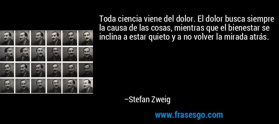 Toda ciencia viene del dolor. El dolor busca siempre la causa de las cosas, mientras que el bienestar se inclina a estar quieto y a no volver la mirada atrás. – Stefan Zweig