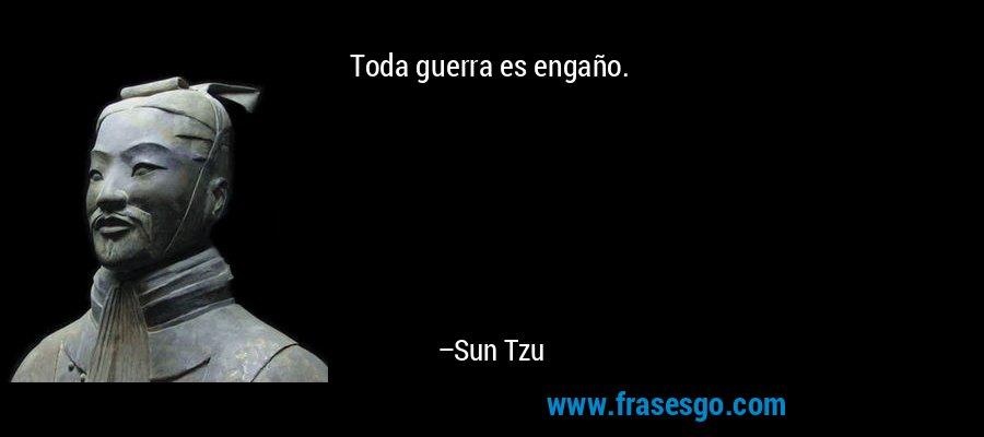 Toda guerra es engaño. – Sun Tzu