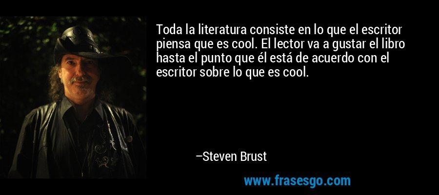 Toda la literatura consiste en lo que el escritor piensa que es cool. El lector va a gustar el libro hasta el punto que él está de acuerdo con el escritor sobre lo que es cool. – Steven Brust