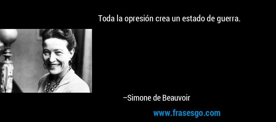 Toda la opresión crea un estado de guerra. – Simone de Beauvoir