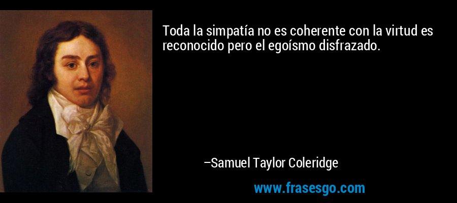 Toda la simpatía no es coherente con la virtud es reconocido pero el egoísmo disfrazado. – Samuel Taylor Coleridge