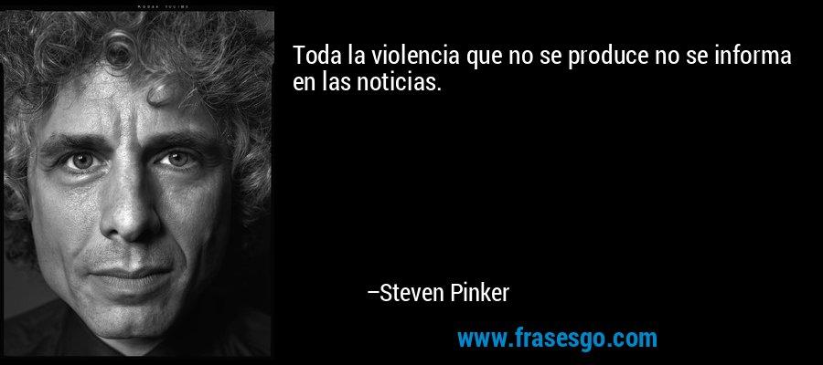 Toda la violencia que no se produce no se informa en las noticias. – Steven Pinker