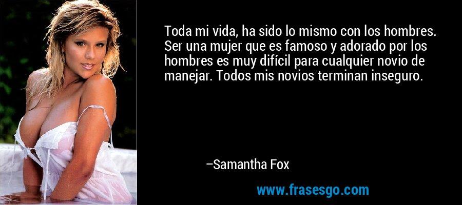Toda mi vida, ha sido lo mismo con los hombres. Ser una mujer que es famoso y adorado por los hombres es muy difícil para cualquier novio de manejar. Todos mis novios terminan inseguro. – Samantha Fox