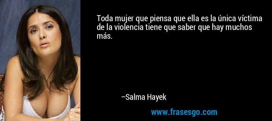 Toda mujer que piensa que ella es la única víctima de la violencia tiene que saber que hay muchos más. – Salma Hayek