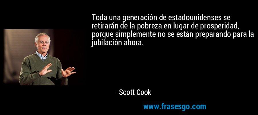 Toda una generación de estadounidenses se retirarán de la pobreza en lugar de prosperidad, porque simplemente no se están preparando para la jubilación ahora. – Scott Cook